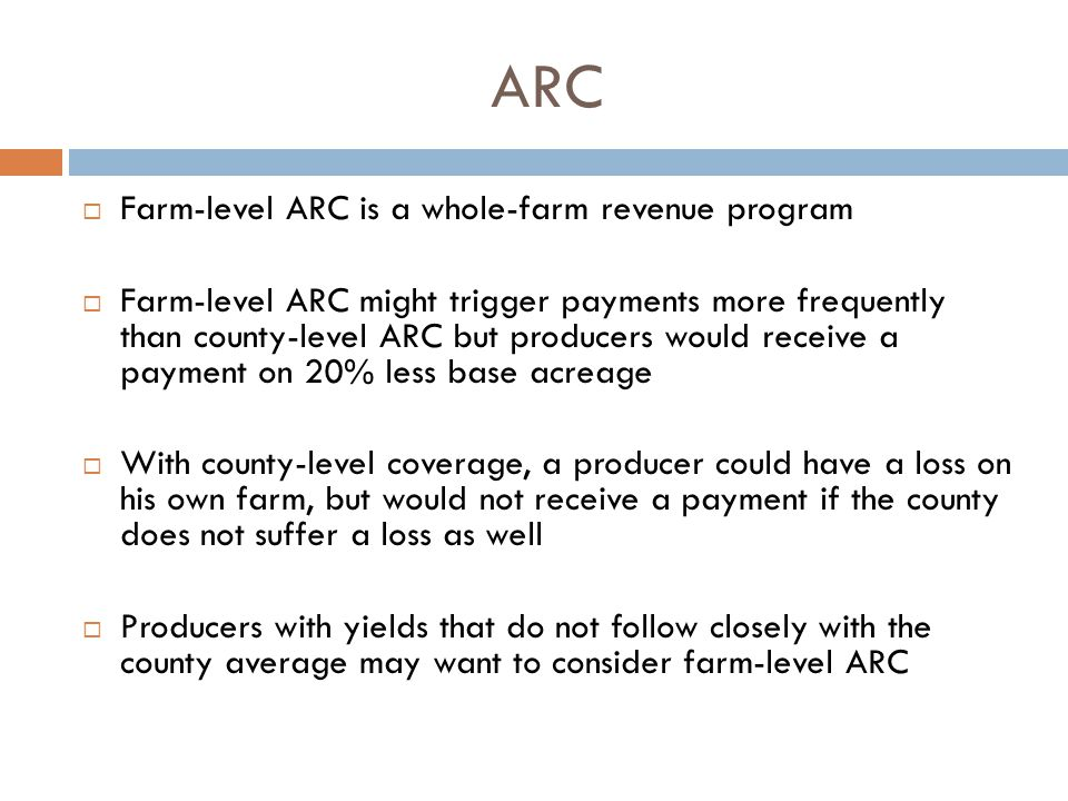 ARC  Farm-level ARC is a whole-farm revenue program  Farm-level ARC might trigger payments more frequently than county-level ARC but producers would