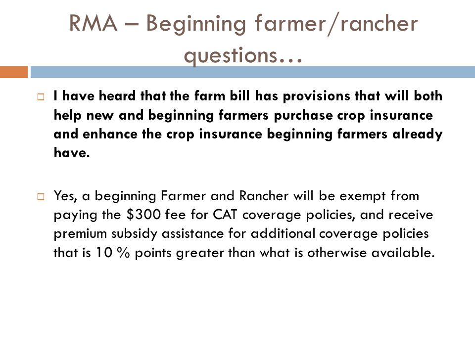 RMA – Beginning farmer/rancher questions…  I have heard that the farm bill has provisions that will both help new and beginning farmers purchase crop