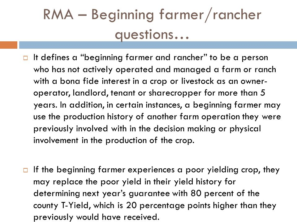 RMA – Beginning farmer/rancher questions…  It defines a beginning farmer and rancher to be a person who has not actively operated and managed a farm or ranch with a bona fide interest in a crop or livestock as an owner- operator, landlord, tenant or sharecropper for more than 5 years.