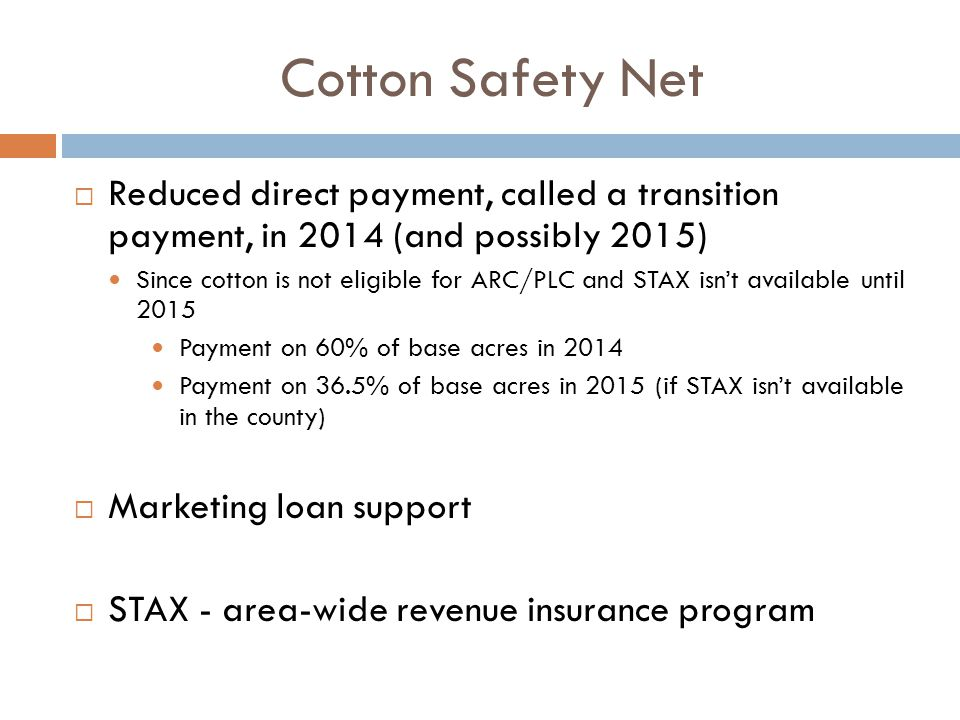 Cotton Safety Net  Reduced direct payment, called a transition payment, in 2014 (and possibly 2015) Since cotton is not eligible for ARC/PLC and STAX