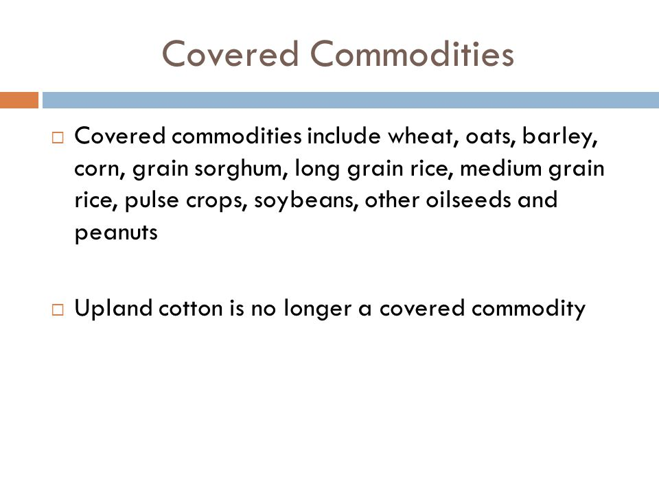 Covered Commodities  Covered commodities include wheat, oats, barley, corn, grain sorghum, long grain rice, medium grain rice, pulse crops, soybeans,
