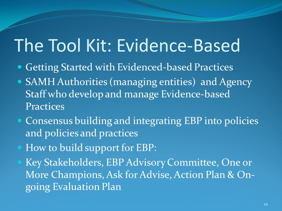 The Tool Kit: Evidence-Based Getting Started with Evidenced-based Practices SAMH Authorities (managing entities) and Agency Staff who develop and manage Evidence-based Practices Consensus building and integrating EBP into policies and policies and practices How to build support for EBP: Key Stakeholders, EBP Advisory Committee, One or More Champions, Ask for Advise, Action Plan & On- going Evaluation Plan 12