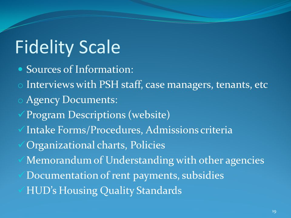 Fidelity Scale Sources of Information: o Interviews with PSH staff, case managers, tenants, etc o Agency Documents: Program Descriptions (website) Int