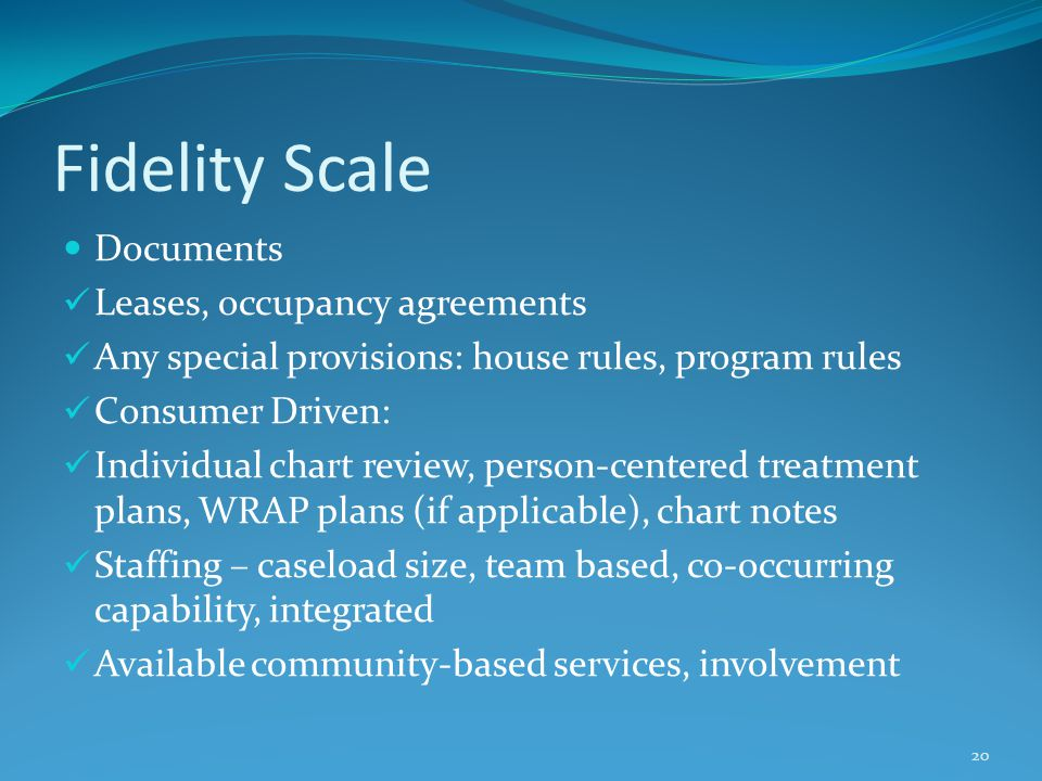 Fidelity Scale Documents Leases, occupancy agreements Any special provisions: house rules, program rules Consumer Driven: Individual chart review, person-centered treatment plans, WRAP plans (if applicable), chart notes Staffing – caseload size, team based, co-occurring capability, integrated Available community-based services, involvement 20