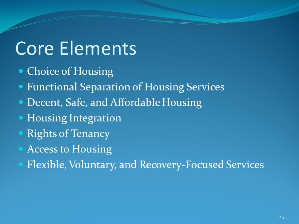 Core Elements Choice of Housing Functional Separation of Housing Services Decent, Safe, and Affordable Housing Housing Integration Rights of Tenancy A