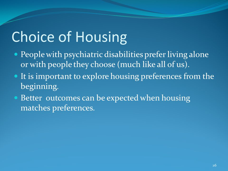 Choice of Housing People with psychiatric disabilities prefer living alone or with people they choose (much like all of us).