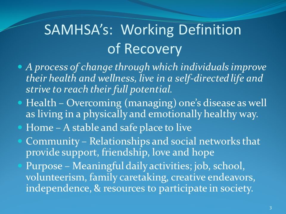 SAMHSA's: Working Definition of Recovery A process of change through which individuals improve their health and wellness, live in a self-directed life and strive to reach their full potential.