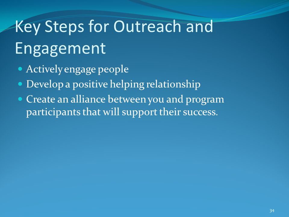 Key Steps for Outreach and Engagement Actively engage people Develop a positive helping relationship Create an alliance between you and program participants that will support their success.