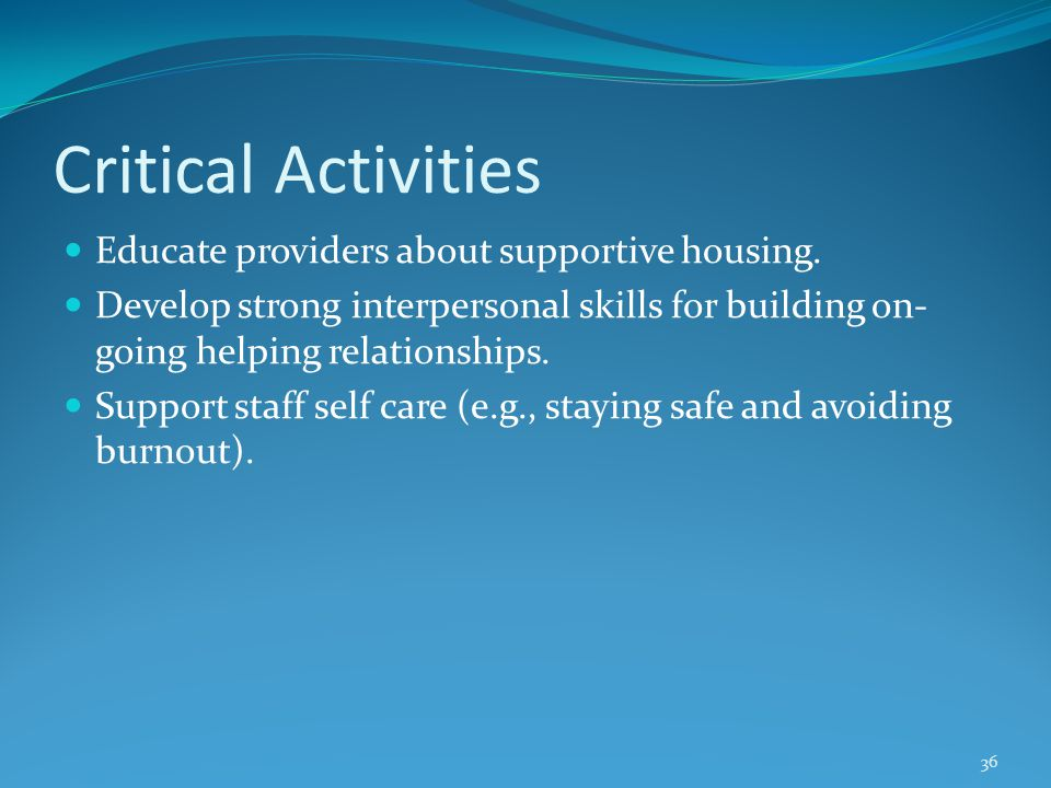 Critical Activities Educate providers about supportive housing. Develop strong interpersonal skills for building on- going helping relationships. Supp