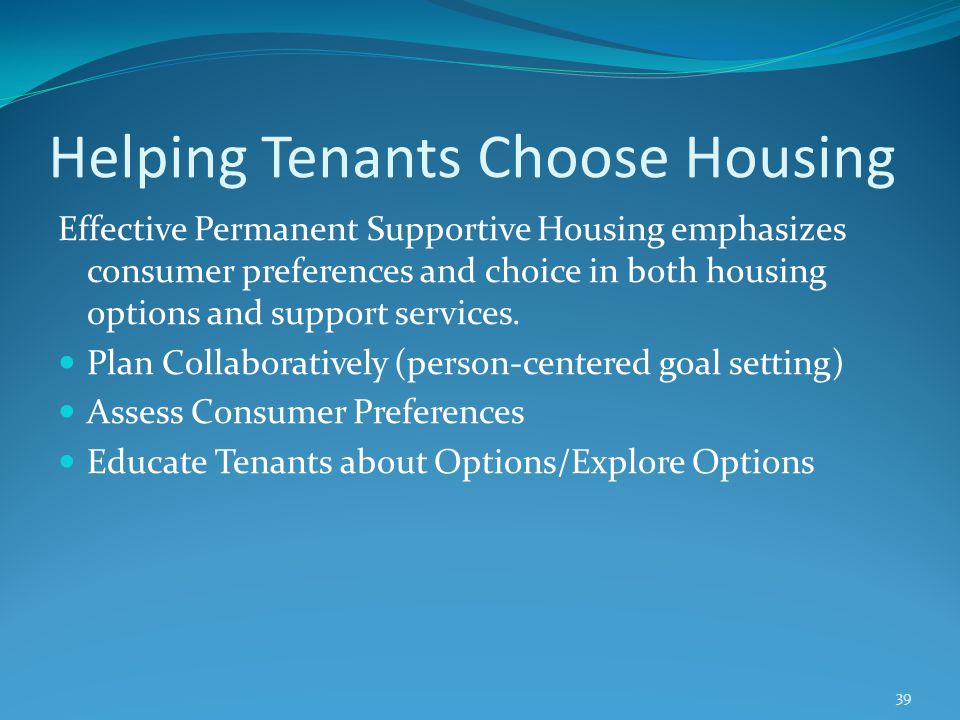 Helping Tenants Choose Housing Effective Permanent Supportive Housing emphasizes consumer preferences and choice in both housing options and support s