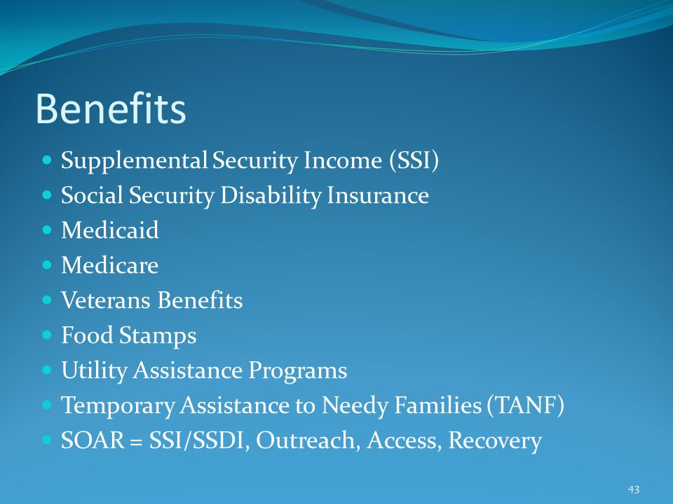 Benefits Supplemental Security Income (SSI) Social Security Disability Insurance Medicaid Medicare Veterans Benefits Food Stamps Utility Assistance Programs Temporary Assistance to Needy Families (TANF) SOAR = SSI/SSDI, Outreach, Access, Recovery 43