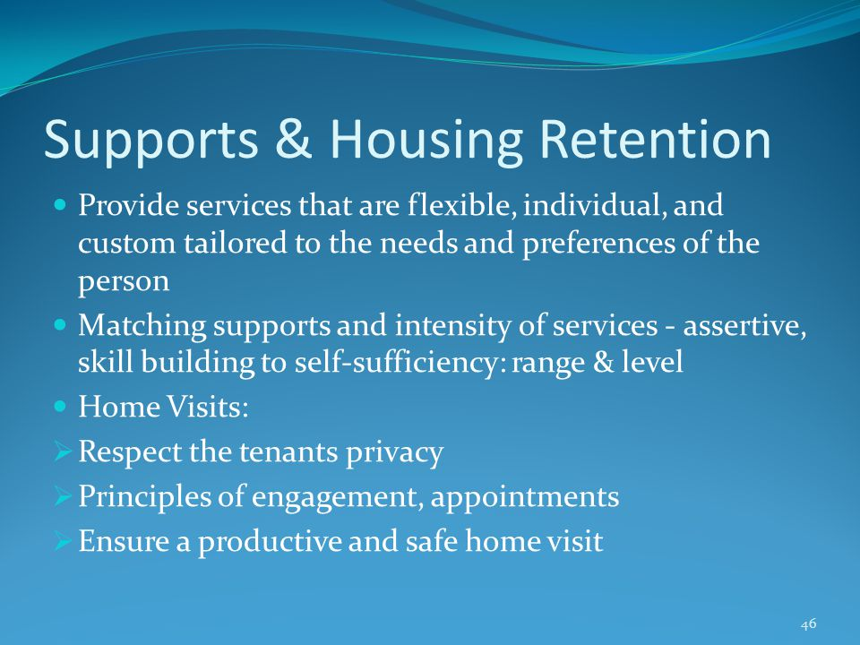 Supports & Housing Retention Provide services that are flexible, individual, and custom tailored to the needs and preferences of the person Matching supports and intensity of services - assertive, skill building to self-sufficiency: range & level Home Visits:  Respect the tenants privacy  Principles of engagement, appointments  Ensure a productive and safe home visit 46