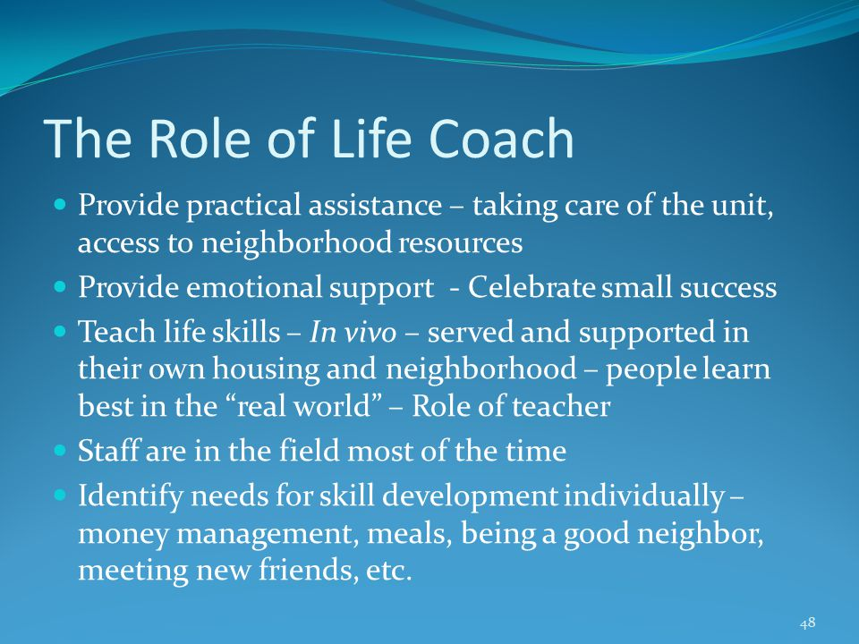 The Role of Life Coach Provide practical assistance – taking care of the unit, access to neighborhood resources Provide emotional support - Celebrate small success Teach life skills – In vivo – served and supported in their own housing and neighborhood – people learn best in the real world – Role of teacher Staff are in the field most of the time Identify needs for skill development individually – money management, meals, being a good neighbor, meeting new friends, etc.