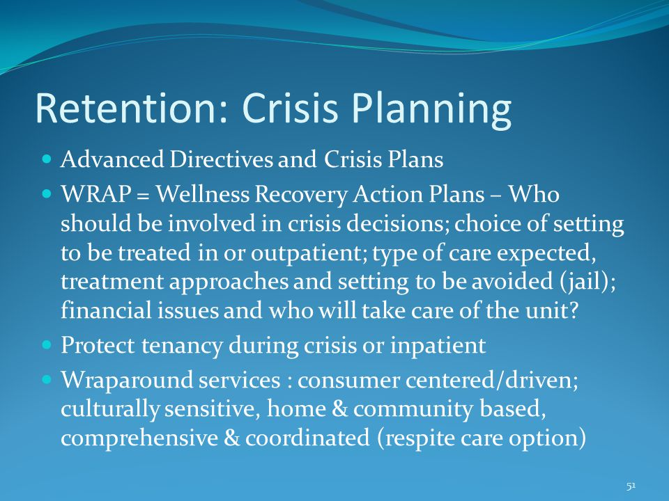 Retention: Crisis Planning Advanced Directives and Crisis Plans WRAP = Wellness Recovery Action Plans – Who should be involved in crisis decisions; choice of setting to be treated in or outpatient; type of care expected, treatment approaches and setting to be avoided (jail); financial issues and who will take care of the unit.
