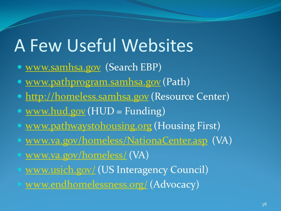 A Few Useful Websites www.samhsa.gov (Search EBP) www.samhsa.gov www.pathprogram.samhsa.gov (Path) www.pathprogram.samhsa.gov http://homeless.samhsa.gov (Resource Center) http://homeless.samhsa.gov www.hud.gov (HUD = Funding) www.hud.gov www.pathwaystohousing.org (Housing First) www.pathwaystohousing.org www.va.gov/homeless/NationaCenter.asp (VA) www.va.gov/homeless/NationaCenter.asp www.va.gov/homeless/ (VA) www.va.gov/homeless/ www.usich.gov/ (US Interagency Council) www.usich.gov/ www.endhomelessness.org/ (Advocacy) www.endhomelessness.org/ 56