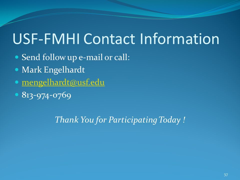 USF-FMHI Contact Information Send follow up e-mail or call: Mark Engelhardt mengelhardt@usf.edu 813-974-0769 Thank You for Participating Today ! 57