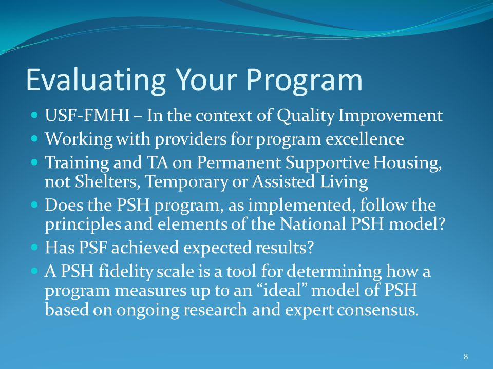 Evaluating Your Program USF-FMHI – In the context of Quality Improvement Working with providers for program excellence Training and TA on Permanent Supportive Housing, not Shelters, Temporary or Assisted Living Does the PSH program, as implemented, follow the principles and elements of the National PSH model.