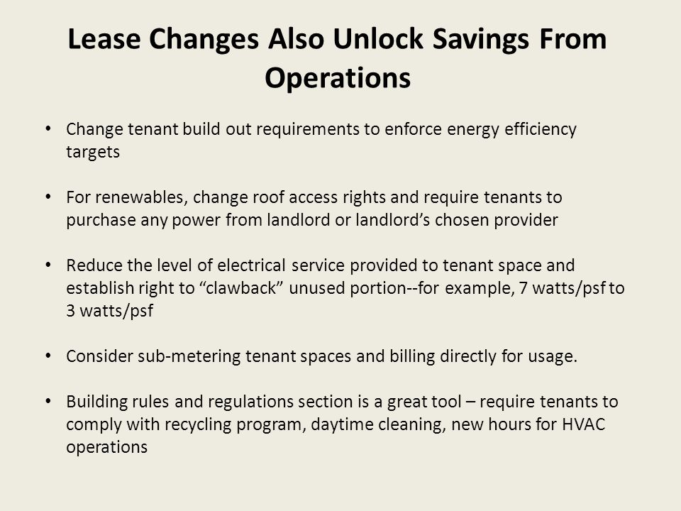 Lease Changes Also Unlock Savings From Operations Change tenant build out requirements to enforce energy efficiency targets For renewables, change roof access rights and require tenants to purchase any power from landlord or landlord's chosen provider Reduce the level of electrical service provided to tenant space and establish right to clawback unused portion--for example, 7 watts/psf to 3 watts/psf Consider sub-metering tenant spaces and billing directly for usage.