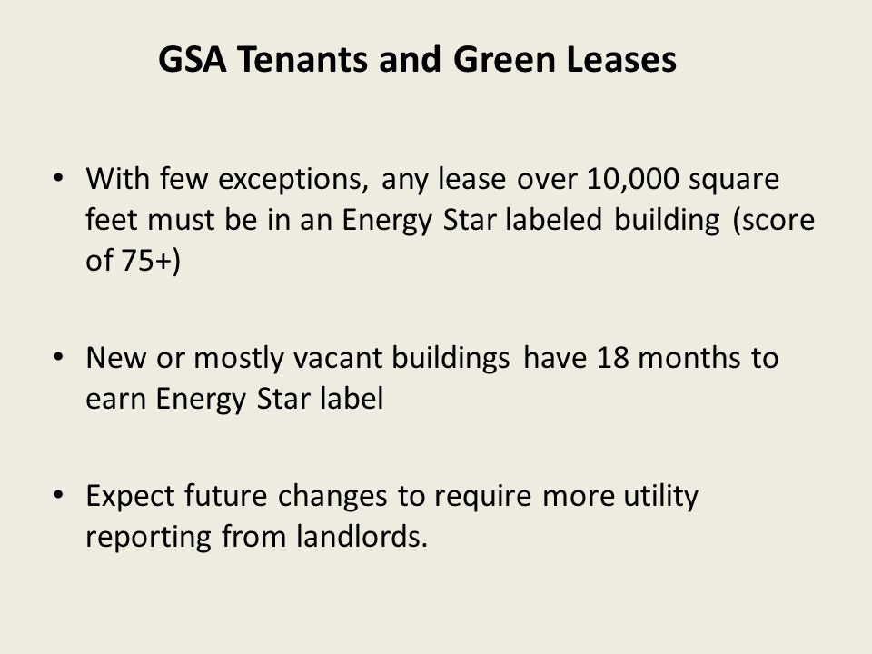 With few exceptions, any lease over 10,000 square feet must be in an Energy Star labeled building (score of 75+) New or mostly vacant buildings have 18 months to earn Energy Star label Expect future changes to require more utility reporting from landlords.