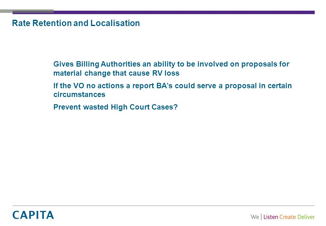 Rate Retention and Localisation Gives Billing Authorities an ability to be involved on proposals for material change that cause RV loss If the VO no actions a report BA's could serve a proposal in certain circumstances Prevent wasted High Court Cases