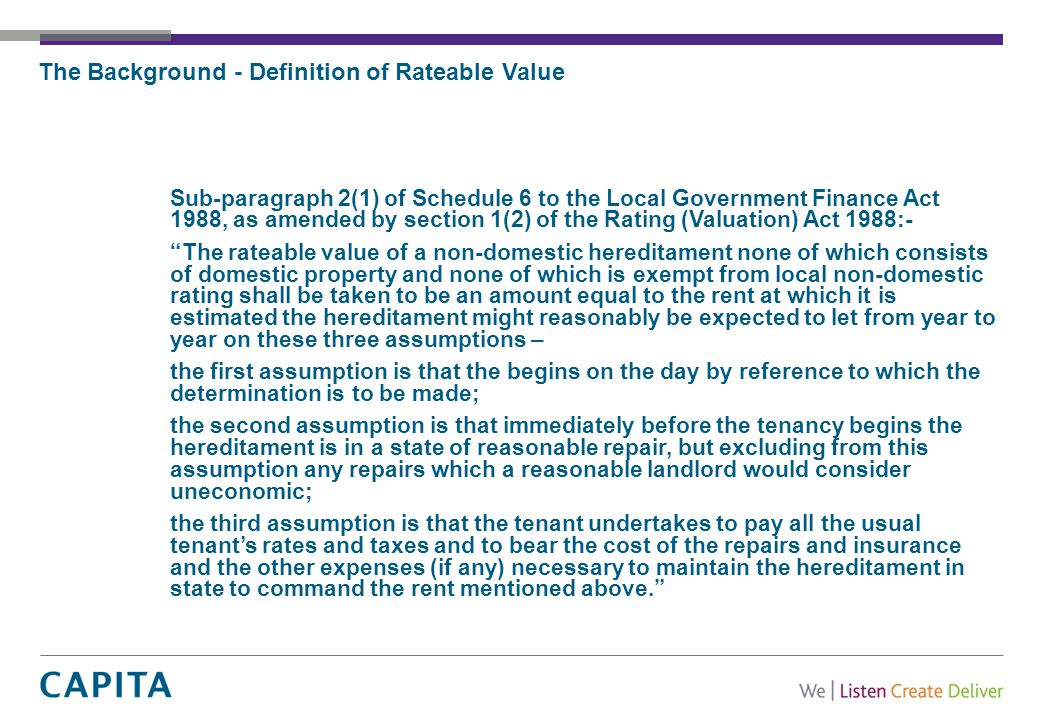The Background - Definition of Rateable Value Sub-paragraph 2(1) of Schedule 6 to the Local Government Finance Act 1988, as amended by section 1(2) of the Rating (Valuation) Act 1988:- The rateable value of a non-domestic hereditament none of which consists of domestic property and none of which is exempt from local non-domestic rating shall be taken to be an amount equal to the rent at which it is estimated the hereditament might reasonably be expected to let from year to year on these three assumptions – the first assumption is that the begins on the day by reference to which the determination is to be made; the second assumption is that immediately before the tenancy begins the hereditament is in a state of reasonable repair, but excluding from this assumption any repairs which a reasonable landlord would consider uneconomic; the third assumption is that the tenant undertakes to pay all the usual tenant's rates and taxes and to bear the cost of the repairs and insurance and the other expenses (if any) necessary to maintain the hereditament in state to command the rent mentioned above.