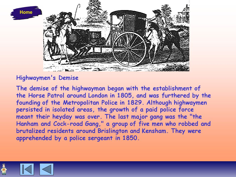 Highwaymen s Demise The demise of the highwayman began with the establishment of the Horse Patrol around London in 1805, and was furthered by the founding of the Metropolitan Police in 1829.