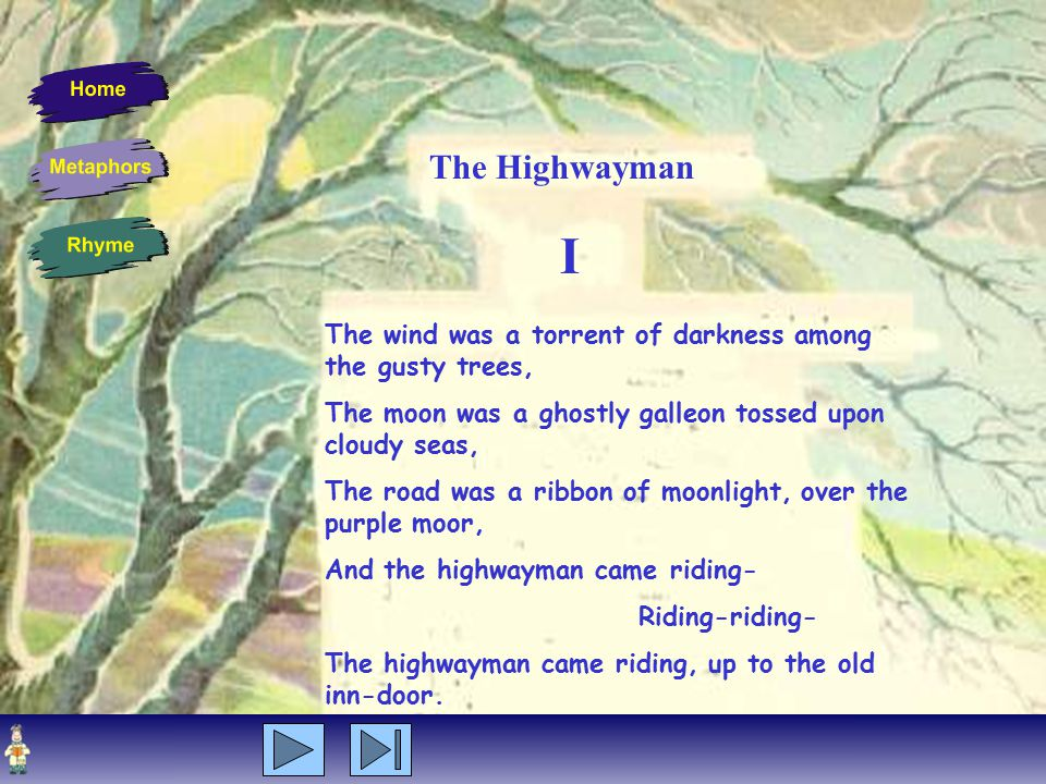I The wind was a torrent of darkness among the gusty trees, The moon was a ghostly galleon tossed upon cloudy seas, The road was a ribbon of moonlight, over the purple moor, And the highwayman came riding- Riding-riding- The highwayman came riding, up to the old inn-door.