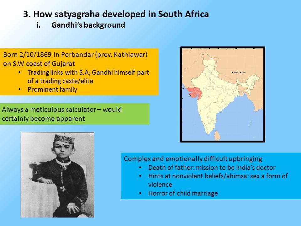 3. How satyagraha developed in South Africa i.Gandhi's background Born 2/10/1869 in Porbandar (prev. Kathiawar) on S.W coast of Gujarat Trading links