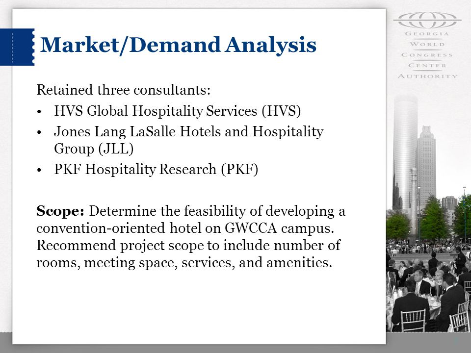 Market/Demand Analysis Retained three consultants: HVS Global Hospitality Services (HVS) Jones Lang LaSalle Hotels and Hospitality Group (JLL) PKF Hospitality Research (PKF) Scope: Determine the feasibility of developing a convention-oriented hotel on GWCCA campus.