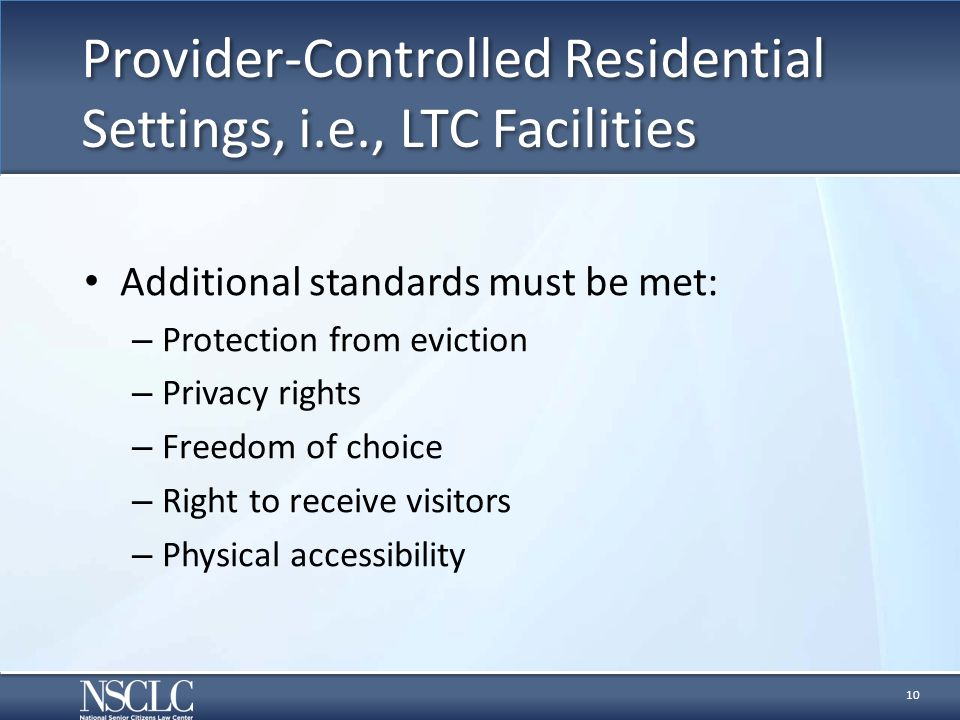 Provider-Controlled Residential Settings, i.e., LTC Facilities Additional standards must be met: – Protection from eviction – Privacy rights – Freedom of choice – Right to receive visitors – Physical accessibility 10