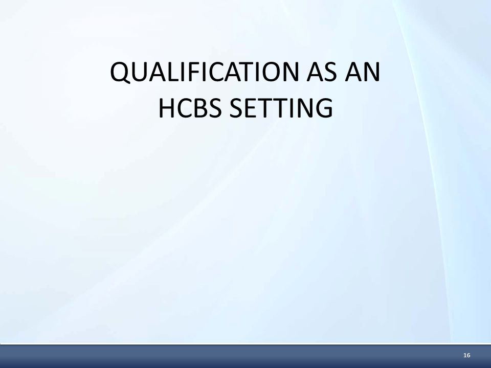 QUALIFICATION AS AN HCBS SETTING 16