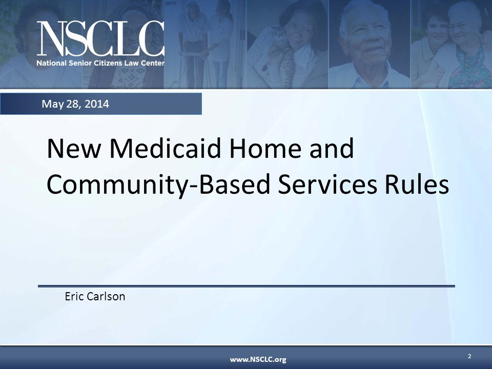 www.NSCLC.org New Medicaid Home and Community-Based Services Rules Eric Carlson May 28, 2014 2