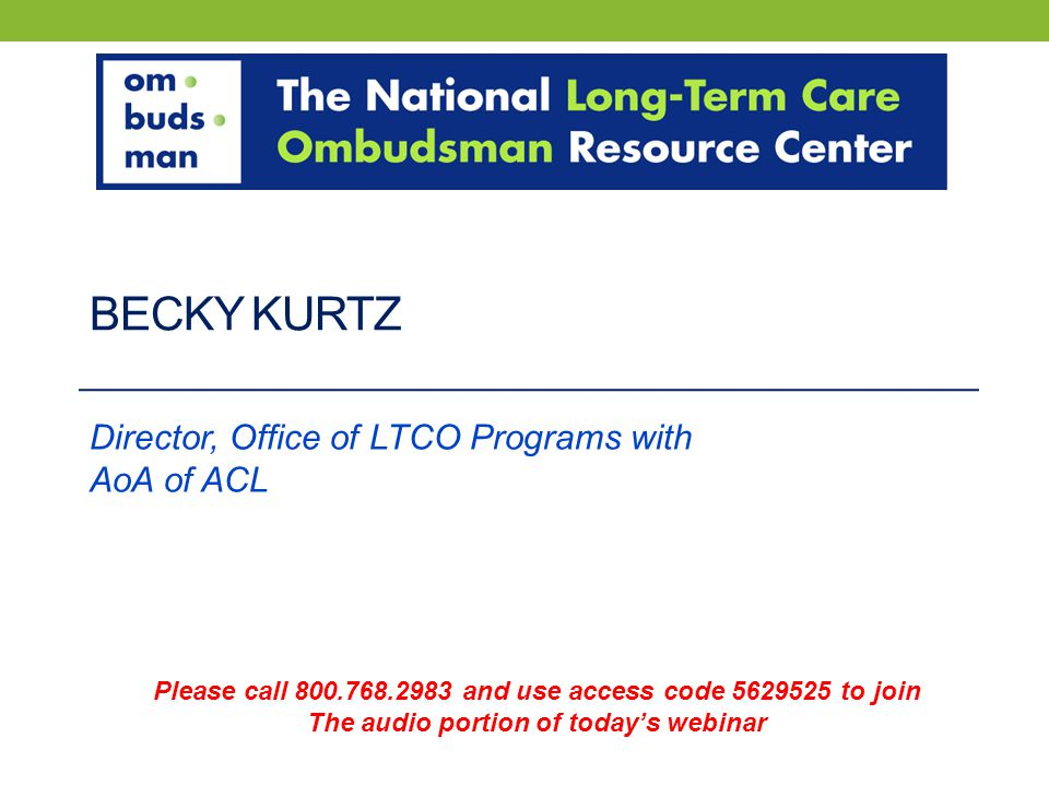 BECKY KURTZ Director, Office of LTCO Programs with AoA of ACL Please call 800.768.2983 and use access code 5629525 to join The audio portion of today's webinar
