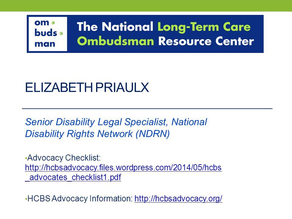 ELIZABETH PRIAULX Senior Disability Legal Specialist, National Disability Rights Network (NDRN) Advocacy Checklist: http://hcbsadvocacy.files.wordpres