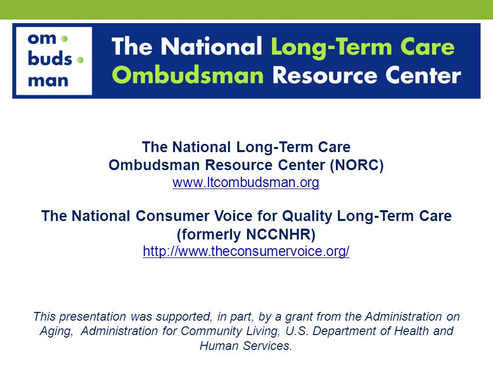 The National Long-Term Care Ombudsman Resource Center (NORC) www.ltcombudsman.org The National Consumer Voice for Quality Long-Term Care (formerly NCCNHR) http://www.theconsumervoice.org/ This presentation was supported, in part, by a grant from the Administration on Aging, Administration for Community Living, U.S.