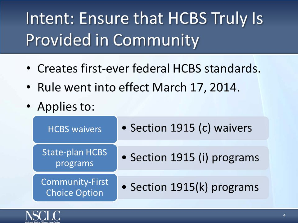 Intent: Ensure that HCBS Truly Is Provided in Community Creates first-ever federal HCBS standards. Rule went into effect March 17, 2014. Applies to: 4