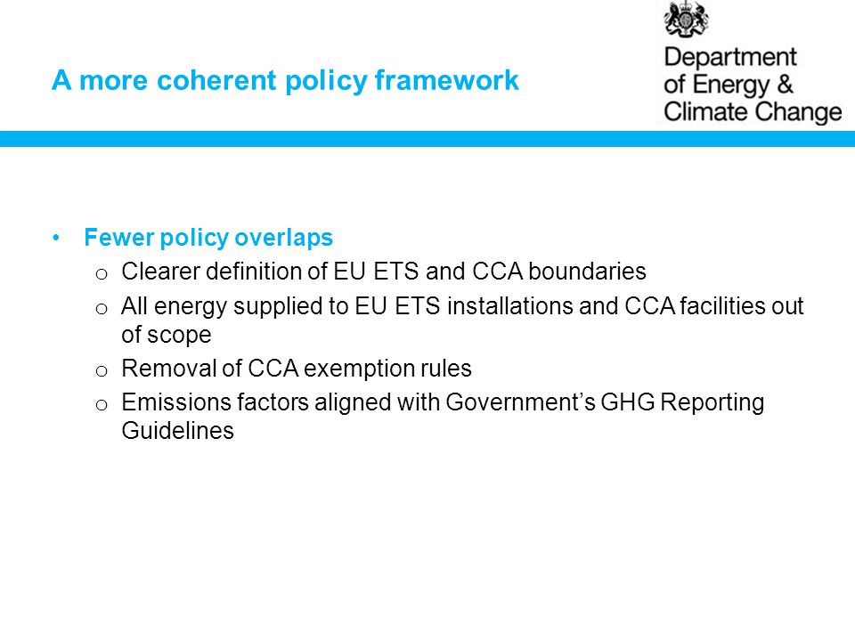 A more coherent policy framework Fewer policy overlaps o Clearer definition of EU ETS and CCA boundaries o All energy supplied to EU ETS installations and CCA facilities out of scope o Removal of CCA exemption rules o Emissions factors aligned with Government's GHG Reporting Guidelines