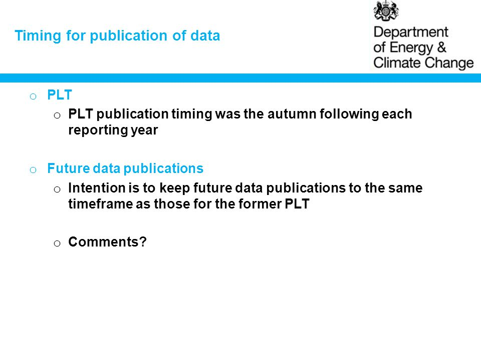 Timing for publication of data o PLT o PLT publication timing was the autumn following each reporting year o Future data publications o Intention is to keep future data publications to the same timeframe as those for the former PLT o Comments