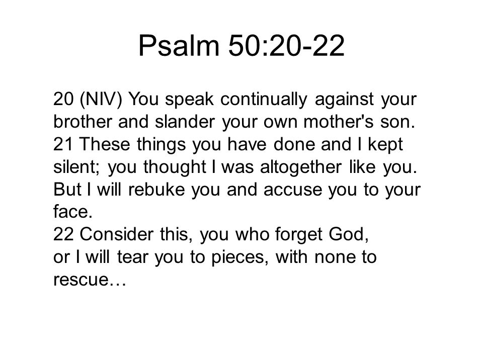 Psalm 50:20-22 20 (NIV) You speak continually against your brother and slander your own mother's son. 21 These things you have done and I kept silent;