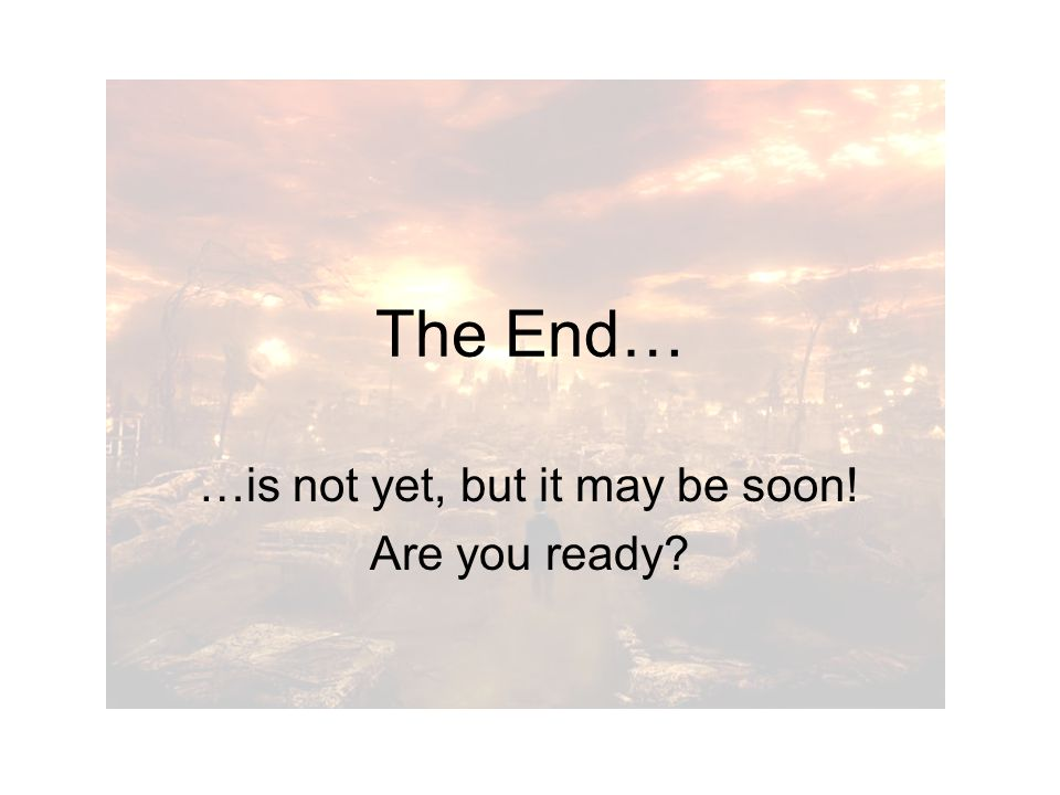 The End… …is not yet, but it may be soon! Are you ready?