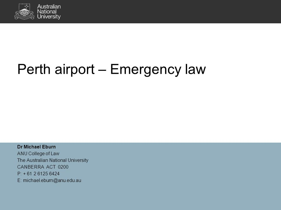 Perth airport – Emergency law Dr Michael Eburn ANU College of Law The Australian National University CANBERRA ACT 0200 P: + 61 2 6125 6424 E: michael.eburn@anu.edu.au
