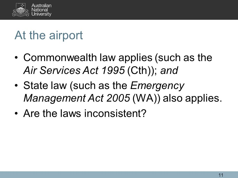 At the airport Commonwealth law applies (such as the Air Services Act 1995 (Cth)); and State law (such as the Emergency Management Act 2005 (WA)) also applies.