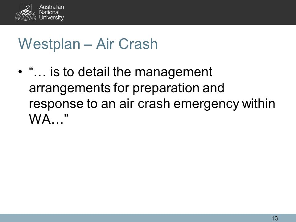Westplan – Air Crash … is to detail the management arrangements for preparation and response to an air crash emergency within WA… 13