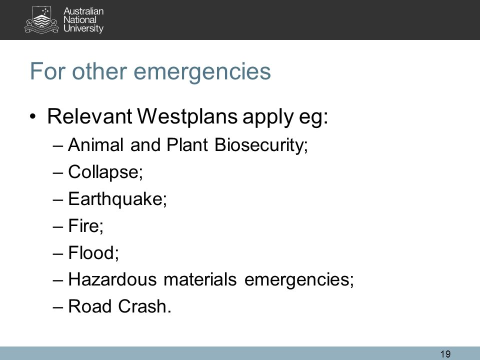 For other emergencies Relevant Westplans apply eg: –Animal and Plant Biosecurity; –Collapse; –Earthquake; –Fire; –Flood; –Hazardous materials emergencies; –Road Crash.