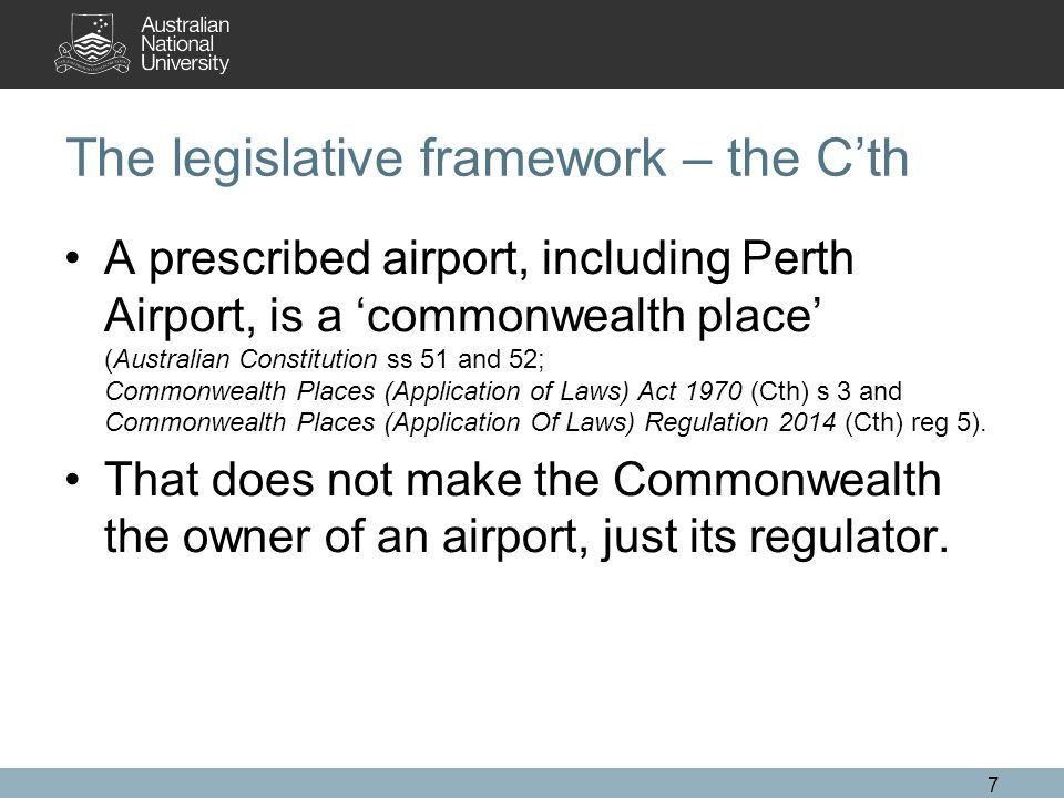 The legislative framework – the C'th A prescribed airport, including Perth Airport, is a 'commonwealth place' (Australian Constitution ss 51 and 52; Commonwealth Places (Application of Laws) Act 1970 (Cth) s 3 and Commonwealth Places (Application Of Laws) Regulation 2014 (Cth) reg 5).