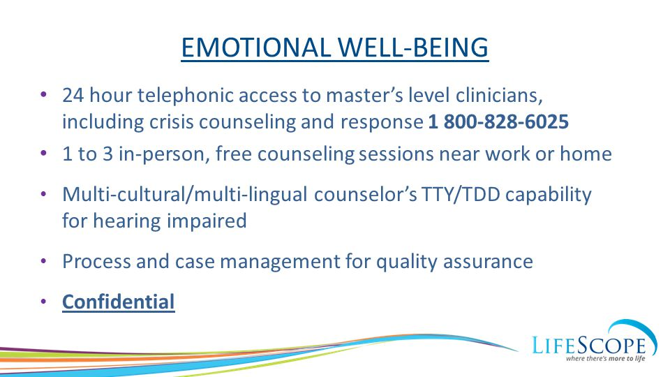 EMOTIONAL WELL-BEING 24 hour telephonic access to master's level clinicians, including crisis counseling and response 1 800-828-6025 1 to 3 in-person,