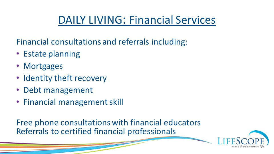 DAILY LIVING : Financial Services Financial consultations and referrals including: Estate planning Mortgages Identity theft recovery Debt management F