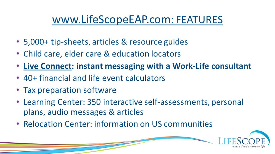 www.LifeScopeEAP.com: FEATURES 5,000+ tip-sheets, articles & resource guides Child care, elder care & education locators Live Connect: instant messaging with a Work-Life consultant 40+ financial and life event calculators Tax preparation software Learning Center: 350 interactive self-assessments, personal plans, audio messages & articles Relocation Center: information on US communities