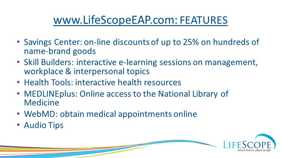 www.LifeScopeEAP.com: FEATURES Savings Center: on-line discounts of up to 25% on hundreds of name-brand goods Skill Builders: interactive e-learning s