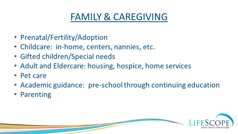 FAMILY & CAREGIVING Prenatal/Fertility/Adoption Childcare: in-home, centers, nannies, etc. Gifted children/Special needs Adult and Eldercare: housing,